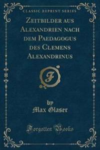 Zeitbilder Aus Alexandrien Nach Dem Paedagogus Des Clemens Alexandrinus (Classic Reprint)