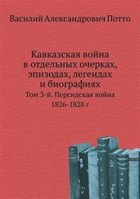 Kavkazskaya Vojna V Otdel'nyh Ocherkah, Epizodah, Legendah I Biografiyah Tom 3-J. Persidskaya Vojna 1826-1828 G