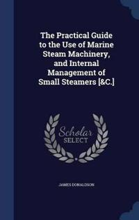 The Practical Guide to the Use of Marine Steam Machinery, and Internal Management of Small Steamers [&C.]