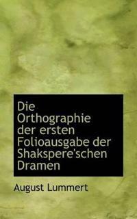 Die Orthographie Der Ersten Folioausgabe Der Shakspere'schen Dramen