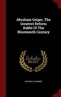 Abraham Geiger, the Greatest Reform Rabbi of the Nineteenth Century