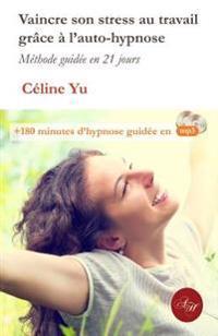 Vaincre Son Stress Au Travail Grace A L'Auto-Hypnose: Methode Guidee En 21 Jours + 180 Minutes D'Hypnose Guidee En MP3