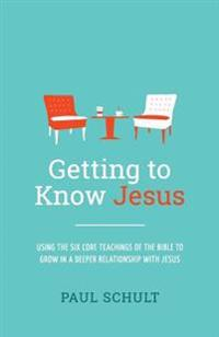 Getting to Know Jesus: Using the Six Core Teachings of the Bible to Grow in a Deeper Relationship with Jesus