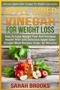 Apple Cider Vinegar for Weight Loss: Ultimate Apple Cider Vinegar for Weight Loss Guide! - How to Lose Weight Fast and Increase Health with 101 Delici