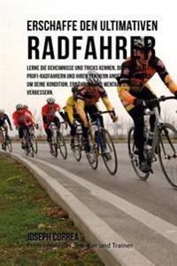 Erschaffe Den Ultimativen Radfahrer: Lerne Die Geheimnisse Und Tricks Kennen, Die Von Den Besten Profi-Radfahrern Und Ihren Trainern Angewandt Werden