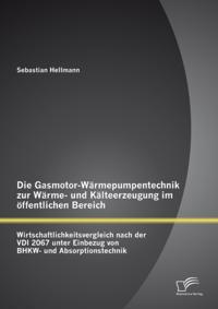 Die Gasmotor-Warmepumpentechnik zur Warme- und Kalteerzeugung im offentlichen Bereich: Wirtschaftlichkeitsvergleich nach der VDI 2067 unter Einbezug von BHKW- und Absorptionstechnik