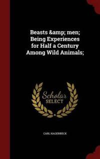 Beasts & Men; Being Experiences for Half a Century Among Wild Animals;