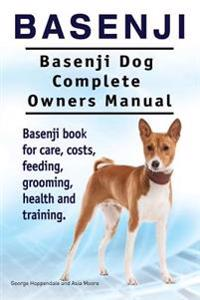 Basenji. Basenji Dog Complete Owners Manual. Basenji Book for Care, Costs, Feeding, Grooming, Health and Training.