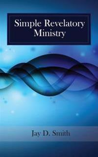 Simple Revelatory Ministry: A Step-By-Step Guide to Receiving and Releasing Revelation from the Holy Spirit