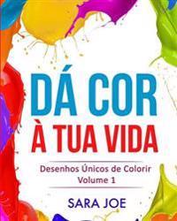 Da Cor a Tua Vida: Desenhos Unicos de Colorir Volume 1