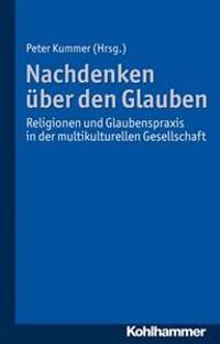 Uber Den Glauben Nachdenken: Religionen Und Glaubenspraxis in Der Multikulturellen Gesellschaft