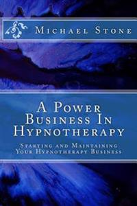 A Power Business in Hypnotherapy: How to Create Outstanding Success as a Hypnotherapist