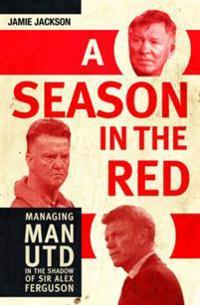 Season in the red - managing man utd in the shadow of sir alex ferguson