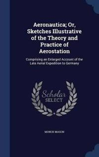 Aeronautica; Or, Sketches Illustrative of the Theory and Practice of Aerostation