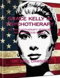 Grace Kelly in Psychotherapy: My Psychotherapy Sessions with Princess Grace