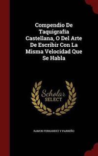 Compendio de Taquigrafia Castellana, O del Arte de Escribir Con La Misma Velocidad Que Se Habla