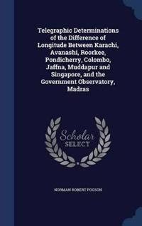 Telegraphic Determinations of the Difference of Longitude Between Karachi, Avanashi, Roorkee, Pondicherry, Colombo, Jaffna, Muddapur and Singapore, and the Government Observatory, Madras