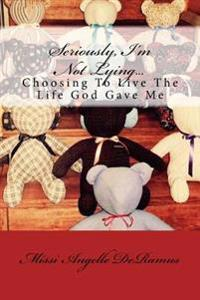 Seriously, I'm Not Lying...: Choosing to Live the Life God Gave Me