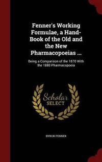 Fenner's Working Formulae, a Hand-Book of the Old and the New Pharmacopoeias ...
