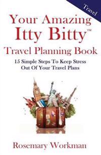 Your Amazing Itty Bitty Travel Planning Book: 15 Simple Steps to Keep Stress Out of Your Travel Plans