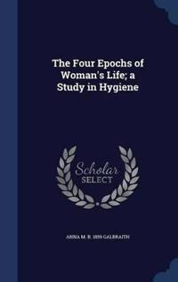 The Four Epochs of Woman's Life; A Study in Hygiene