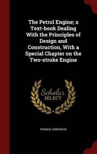 The Petrol Engine; A Text-Book Dealing with the Principles of Design and Construction, with a Special Chapter on the Two-Stroke Engine