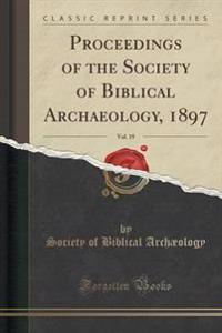 Proceedings of the Society of Biblical Archaeology, 1897, Vol. 19 (Classic Reprint)