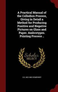 A Practical Manual of the Collodion Process, Giving in Detail a Method for Producing Positive and Negative Pictures on Glass and Paper. Ambrotypes. Printing Process ..