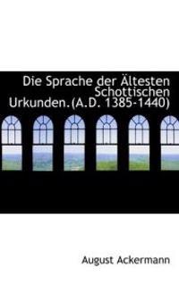 Die Sprache Der Ltesten Schottischen Urkunden.(A.D. 1385-1440)