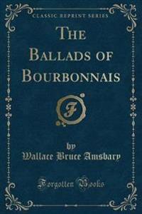 The Ballads of Bourbonnais (Classic Reprint)