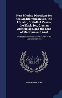 New Piloting Directions for the Mediterranean Sea, the Adriatic, or Gulf of Venice, the Black Sea, Grecian Archipelago, and the Seas of Marmara and Azof