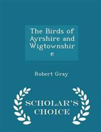 The Birds of Ayrshire and Wigtownshire - Scholar's Choice Edition