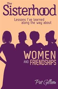 The Sisterhood: Lessons I've Learned Along the Way about Women and Friendships