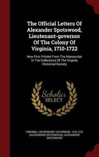 The Official Letters of Alexander Spotswood, Lieutenant-Governor of the Colony of Virginia, 1710-1722