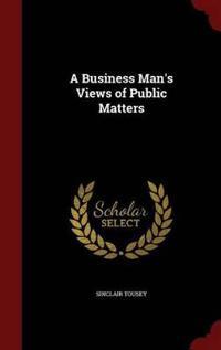 A Business Man's Views of Public Matters