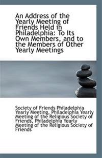 An Address of the Yearly Meeting of Friends Held in Philadelphia: To Its Own Members, and to the Mem