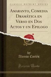 Amaranto, Comedia Dramatica En Verso En DOS Actos y Un Epilogo (Classic Reprint)