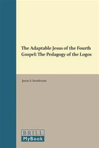 The Adaptable Jesus of the Fourth Gospel: The Pedagogy of the Logos