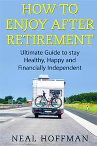 How to Enjoy After Retirement: Ultimate Guide to Stay Healthy, Happy and Financially Independent