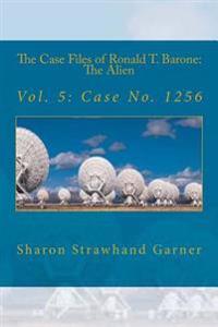 The Case Files of Ronald T. Barone: The Alien: Vol. 5: Case No. 1256