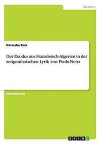 Der Exodus Aus Franzosisch-Algerien in Der Zeitgenossischen Lyrik Von Pieds-Noirs