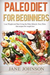 Paleo Diet for Beginners: Lose Weight and Start Living the Paleo Lifestyle. Easy Paleo Diet Recipes for Weight Loss(paleo Books, Paleo Diet, Pal