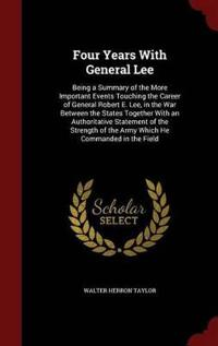 Four Years with General Lee; Being a Summary of the More Important Events Touching the Career of General Robert E. Lee, in the War Between the States; Together with an Authoritative Statement of the Strength of the Army Which He Commanded in the Field