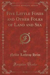 Five Little Foxes and Other Folks of Land and Sea (Classic Reprint)