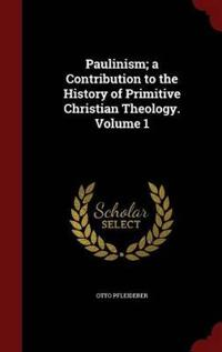 Paulinism; A Contribution to the History of Primitive Christian Theology. Volume 1