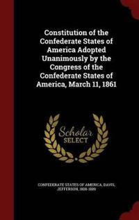 Constitution of the Confederate States of America Adopted Unanimously by the Congress of the Confederate States of America, March 11, 1861
