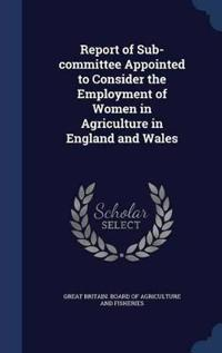 Report of Sub-Committee Appointed to Consider the Employment of Women in Agriculture in England and Wales