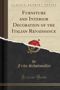 Furniture and Interior Decoration of the Italian Renaissance (Classic Reprint)