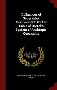Influences of Geographic Environment, on the Basis of Ratzel's System of Anthropo-Geography
