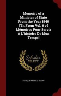 Memoirs of a Minister of State from the Year 1840 [Tr. from Vol. 6 of Memoires Pour Servir A L'Histoire de Mon Temps]